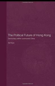 The Political Future of Hong Kong: Democracy within Communist China (Routledge Studies on the Chinese Economy)