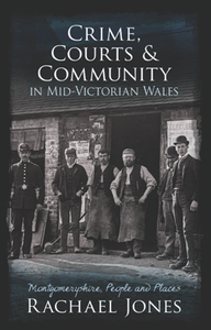 Crime, Courts and Community in Mid-Victorian Wales : Montgomeryshire, People and Places