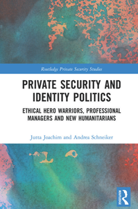 Private Security and Identity Politics : Ethical Hero Warriors, Professional Managers and New Humanitarians