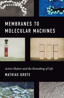 Membranes to Molecular Machines : Active Matter and the Remaking of Life