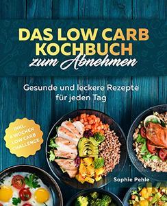 Das Low Carb Kochbuch zum Abnehmen: Gesunde und leckere Rezepte für jeden Tag inkl.