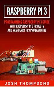 Raspberry Pi 3: New Users Programming Raspberry Pi 3 Guide With Raspberry Pi 3 Projects