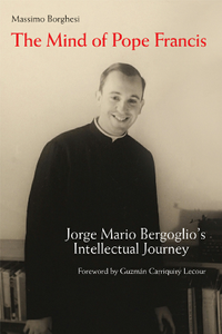 The Mind of Pope Francis : Jorge Mario Bergoglio's Intellectual Journey
