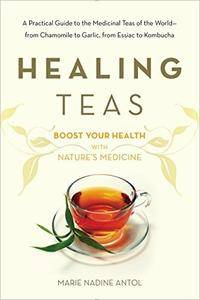 Healing Teas: A Practical Guide to the Medicinal Teas of the World — from Chamomile to Garlic, from Essiac to Kombucha