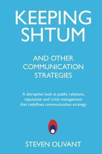 Keeping Shtum and Other Communication Strategies: A disruptive look at public relations, reputation and crisis management...