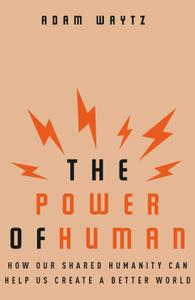 The Power of Human: How Our Shared Humanity Can Help Us Create a Better World