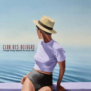 Club Des Belugas - Strange Things Beyond the Sunny Side (2019)