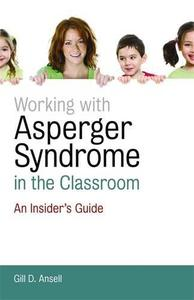 Working with Asperger Syndrome in the Classroom: An Insider's Guide