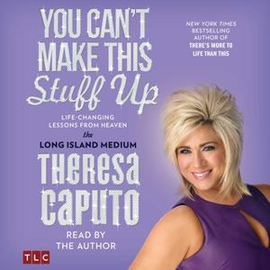 «You Can't Make This Stuff Up: Life Changing Lessons from Heaven» by Theresa Caputo