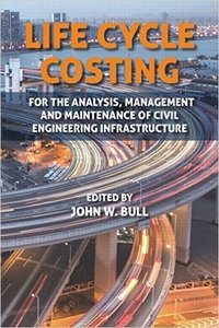 Life Cycle Costing: For the Analysis, Management and Maintenance of Civil Engineering Infrastructure (repost)