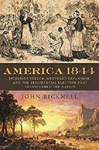 America 1844: Religious Fervor, Westward Expansion, and the Presidential Election That Transformed the Nation [Kindle Edition]