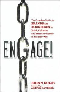 Engage: The Complete Guide for Brands and Businesses to Build, Cultivate, and Measure Success in the New Web (Repost)