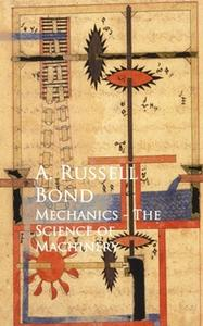 «Mechanics - The Science of Machinery» by A. Russell Bond