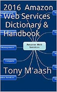 2016 Amazon Web Services Dictionary & Handbook: Tony Maash