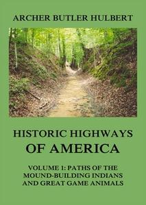 «Historic Highways of America – Volume 1: Paths of the Mound-Building Indians and Great Game Animals» by Archer Butler H