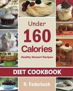 Diet Cookbook Healthy Dessert Recipes under 160 Calories Naturally, Delicious Desserts That No On...