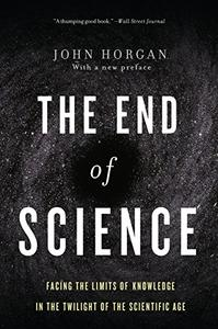The End Of Science Facing The Limits Of Knowledge In The Twilight Of The Scientific Age