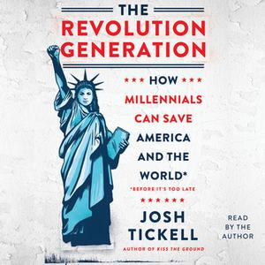 «The Revolution Generation: How Millennials Can Save America and the World (Before It's Too Late)» by Josh Tickell