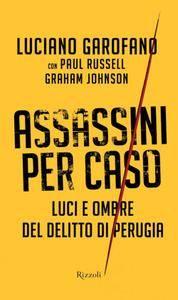 Luciano Garofano - Assassini per caso. Luci e ombre del delitto di Perugia