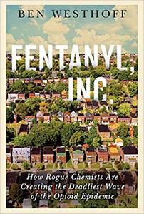 Fentanyl, Inc. How Rogue Chemists Are Creating the Deadliest Wave of the Opioid Epidemic