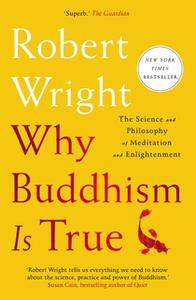 «Why Buddhism is True: The Science and Philosophy of Meditation and Enlightenment» by Robert Wright