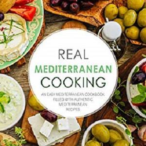 Real Mediterranean Cooking: An Easy Mediterranean Cookbook Filled with Authentic Mediterranean Recipes