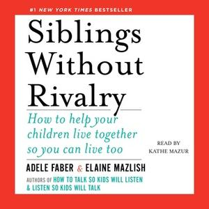 «Siblings Without Rivalry: How to Help Your Children Live Together So You Can Live Too» by Adele Faber,Elaine Mazlish