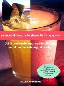 Smoothies, Shakes & Frappes: 750 Refreshing, Revitalizing, and Nourishing Drinks (repost)
