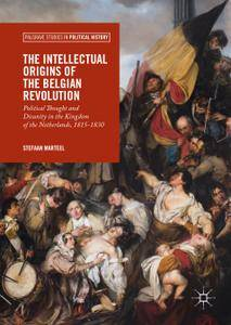 The Intellectual Origins of the Belgian Revolution: Political Thought and Disunity in the Kingdom of the Netherlands, 1815-1830