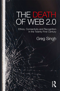 The Death of Web 2.0 : Ethics, Connectivity and Recognition in the Twenty-First Century