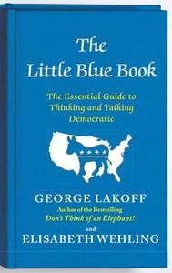 «The Little Blue Book: The Essential Guide to Thinking and Talking Democratic» by George Lakoff,Elisabeth Wehling