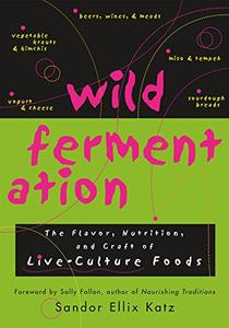 Wild Fermentation The Flavor, Nutrition, and Craft of Live-Culture Foods