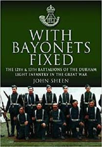 With Bayonets Fixed: The 12th & 13th Battalions of the Durham Light Infantry in the Great War [Repost]