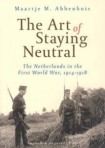 The Art of Staying Neutral: The Netherlands in the First World War, 1914-1918