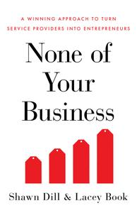 None of Your Business: A Winning Approach to Turn Service Providers Into Entrepreneurs