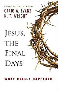 Jesus, the Final Days: What Really Happened
