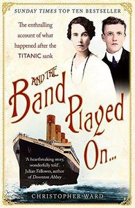 And the Band Played On . . .: The Enthralling Account of What Happened After the Titanic Sank (Repost)