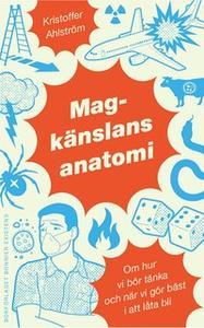 «Magkänslans anatomi : Om hur vi bör tänka och när vi gör bäst i att låta bli» by Kristofer Ahlström