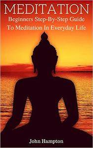 Meditation: Beginners Step-By-Step Guide To Meditation In Everyday Life