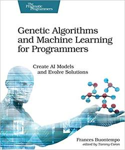 Genetic Algorithms and Machine Learning for Programmers: Create AI Models and Evolve Solutions