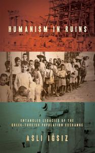 Humanism in Ruins : Entangled Legacies of the Greek-Turkish Population Exchange