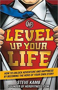 Level Up Your Life: How to Unlock Adventure and Happiness by Becoming the Hero of Your Own Story [Repost]