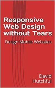 Responsive Web Design without Tears: Design Mobile Websites