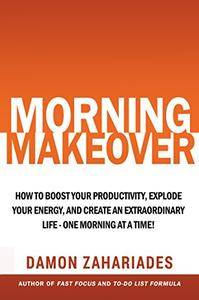 Morning Makeover: How To Boost Your Productivity, Explode Your Energy, and Create An Extraordinary Life - One Morning At A Time