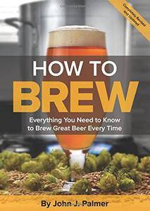 How To Brew: Everything You Need to Know to Brew Great Beer Every Time, 4 edition