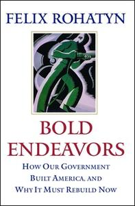 «Bold Endeavors: How Our Government Built America, and Why It Must Rebuild Now» by Felix G. Rohatyn