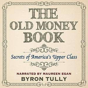 The Old Money Book: How to Live Better While Spending Less: Secrets of America's Upper Class [Audiobook]