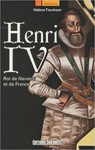 Henri IV : Roi de Navarre et de France - Hélène Tierchant