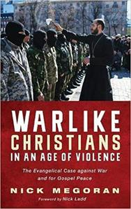 Warlike Christians in an Age of Violence: The Evangelical Case Against War and for Gospel Peace