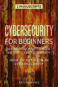 Cybersecurity for Beginners: What You Must Know About Cybersecurity & How to Get a Job in Cybersecurity (2 Manuscripts)